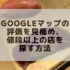 Googleマップのクチコミ評価を見極め、値段以上の店を探す方法