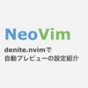NeoVim denite.nvimで自動プレビューするための設定紹介(auto preview)