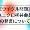 【ウイグル問題】ユニクロ柳井会長の発言について