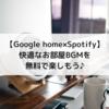 【GoogleHome×Spotify】快適なお部屋BGMを無料で楽しもう♪