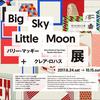 リー・マッギー+クレア・ロハス展 Big Sky Little Moon