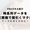 【VBA】時系列データを指定数行ごとに間引き!始点、終点まで指定可能!
