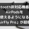 Bluetooth非対応機器でもAirPodsを使えるようになる「AirFly Pro」が超便利