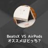 【比較】BeatsX と AirPods どちらも使ってみた感想