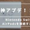 Nintendo SwitchにAirPodsを接続する方法。Bluetoothオーディオが接続可能の神アプデ!