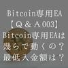 ビットコイン専用EAは幾らで動くの?最低入金額は幾ら?【Bitcoin専用EA Q&A003】