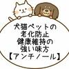 【アンチノール】効果を検証|犬猫の関節炎・老化防止に|飲み方も伝授!