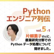 【Pythonエンジニア列伝:vol.5-1】片柳薫子さん その1〜農業研究分野でのPythonデータ処理について聞きました〜