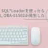 SQL*Loaderを使ったら実行時にORA-00001, ORA-01502が発生した