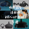 今年出るかも? 注目のVRヘッドセット5選 - Oculus RiftS・Quest/VIVE Cosmos/Valve Index/HP Reverb