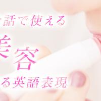 「美容」に関する英語表現をマスターして、自分磨きしちゃいましょう!
