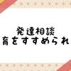 【体験談】発達相談で療育をすすめられた【療育先見学】