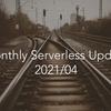 Monthly Serverless Update 202104