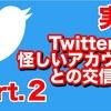 【実録】Twitter怪しいアカウントとの交信Part.2