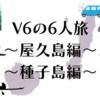 大自然の夏を満喫…V6の6人旅・屋久島&種子島編(「学校へ行こう!MAX」2007年8月14日・21日放送)