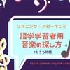 語学学習者用の音楽の探し方【リスニング・スピーキング】