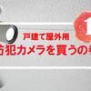 一戸建ての防犯のために防犯カメラ(屋外用)を買うの巻き(その1)