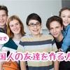 外国人の友達がほしい!国内で外国人の友達を作る方法5選