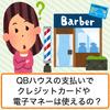 QBハウス(1000円カット)は現金だけ?クレジットカードや電子マネーは使えないのか解説