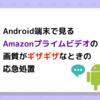 Android端末で再生するとAmazonプライムビデオの画質が低くギザギザになってしまう謎