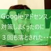 Googleアドセンス申請の実態!アドセンスに合格するために、めちゃくちゃ対策して対価も払ったのに、3回も落とされた