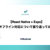 【React Native + Expo】オフライン対応について振り返ってみた