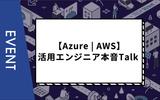 【Azure | AWS】活用エンジニア本音Talk〜サーバレスアーキテクチャの「特徴」と「ここが好き!」〜