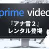 【Amazonプライムビデオ】4/22から『アナと雪の女王2』レンタル開始!U-NEXTでもお得!