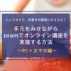 手元をみせながらzoomでオンライン講座を実施する方法〜PC+スマホ編〜