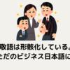 敬語は形骸化している。もはやただのビジネス日本語に過ぎない