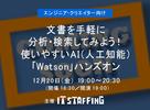 12月20日(金)開催:文書を手軽に分析・検索してみよう!使いやすいAI(人工知能)「Watson」ハンズオン
