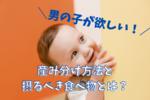 男の子を妊娠したい!産み分ける方法や食べ物(食事)は関係ある?