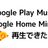 【Google Play Music】Google Home Miniで再生できた!