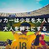 """""""サッカーは少年を大人にし、大人を紳士にする"""" というセリフの価値"""