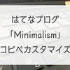 はてなブログテーマ「Minimalism」をコピペだけで簡単カスタマイズしてみた