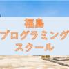 【徹底比較】福島のおすすめプログラミングスクール・教室5選!