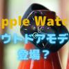 Apple Watchに「Explorer Edition」が登場?〜G-SHOCKを意識したアウトドアモデルか?〜