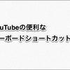 YouTube:便利なキーボードショートカットまとめ