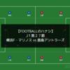 【相殺の守備】J1第27節 横浜F・マリノス vs 鹿島アントラーズ