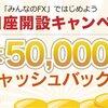 FX口座を作ると最大50,000円キャッシュバック中! みんなのFX!