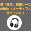 【レビュー】本が「聞き」放題?Audible (オーディブル)使ってみた!