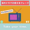 Take your time. 意味&使い方解説 【海外ドラマフレーズ#3】