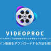 VideoProcでオンライン動画をダウンロードする方法を徹底解説!