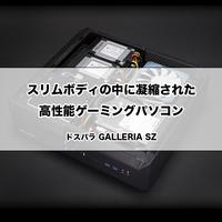 【ゲーミングPC】スリムボディの中に凝縮された高性能ゲーミングパソコン [GALLERIA SZ]