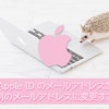 Apple ID を別のメールアドレスに変更するやり方まとめ