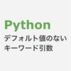 Python デフォルト値のないキーワード引数(Keyword-Only Arguments)