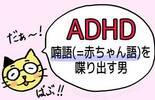 【ADHD】突然「喃語(=赤ちゃん語)」を喋り出す男