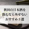 秋田の日本酒を飲むなら外せない【おすすめ3選】