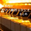 都内のピアノ練習スタジオまとめ (格安の1h 1000円台中心)
