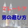 海外インターン中の男の遊び方【マレーシア】